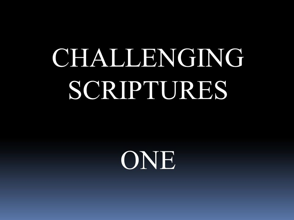CHALLENGING SCRIPTURES ONE