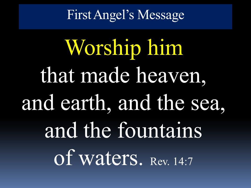 First Angel's Message Worship him that made heaven, and earth, and the sea, and the fountains of waters. Rev. 14:7