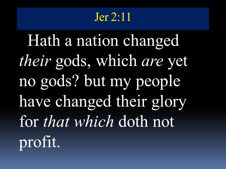 Jer 2:11 Hath a nation changed their gods, which are yet no gods but my people have changed their glory for that which doth not profit.
