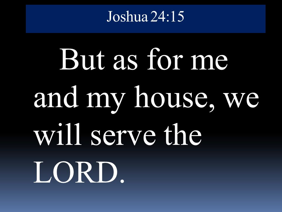 But as for me and my house, we will serve the LORD.