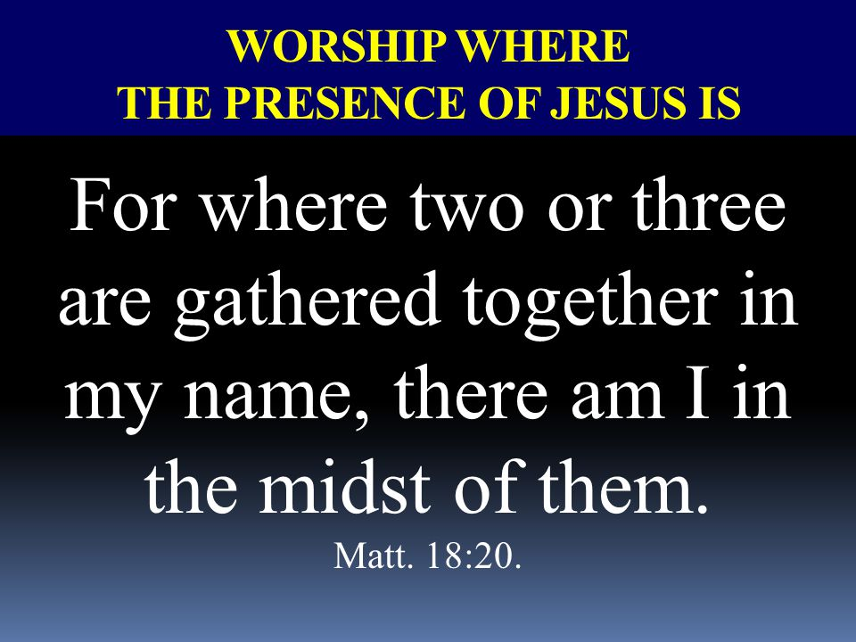 WORSHIP WHERE THE PRESENCE OF JESUS IS