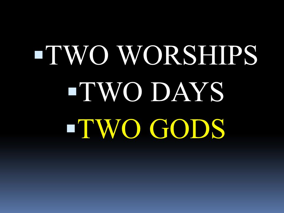 TWO WORSHIPS TWO DAYS TWO GODS