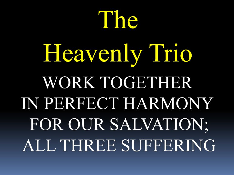 The Heavenly Trio WORK TOGETHER IN PERFECT HARMONY FOR OUR SALVATION;