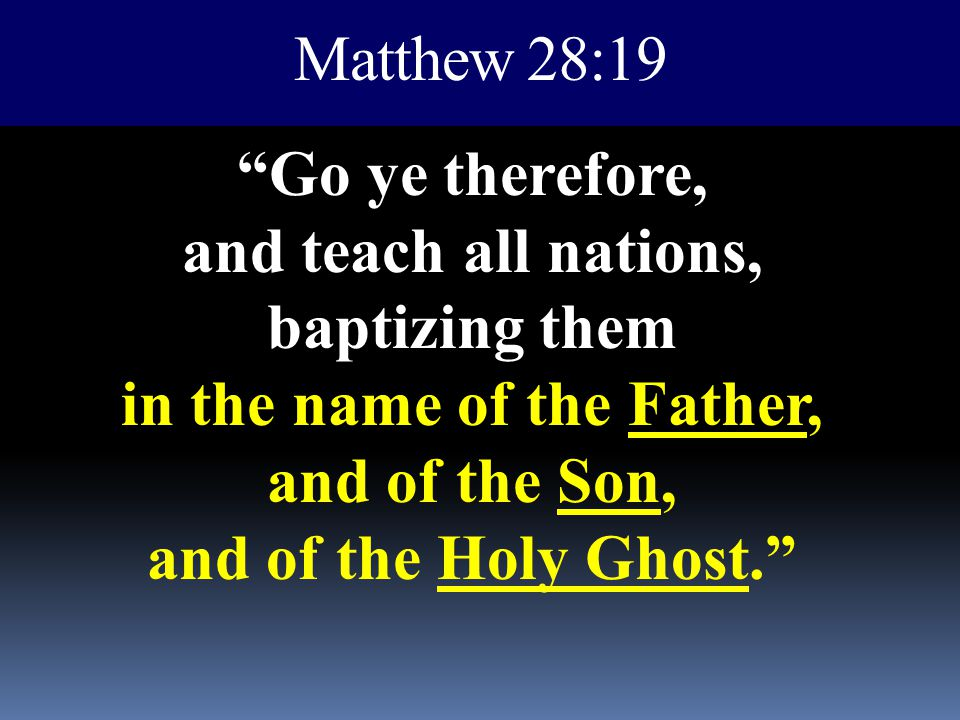 Matthew 28:19 Go ye therefore, and teach all nations, baptizing them in the name of the Father, and of the Son, and of the Holy Ghost.