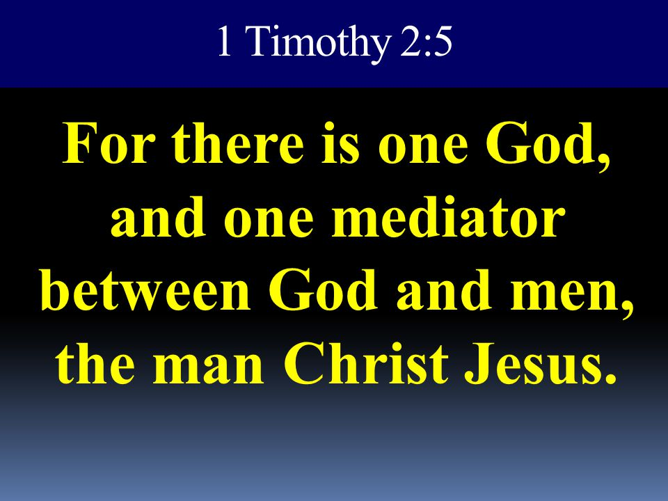 1 Timothy 2:5 For there is one God, and one mediator between God and men, the man Christ Jesus.