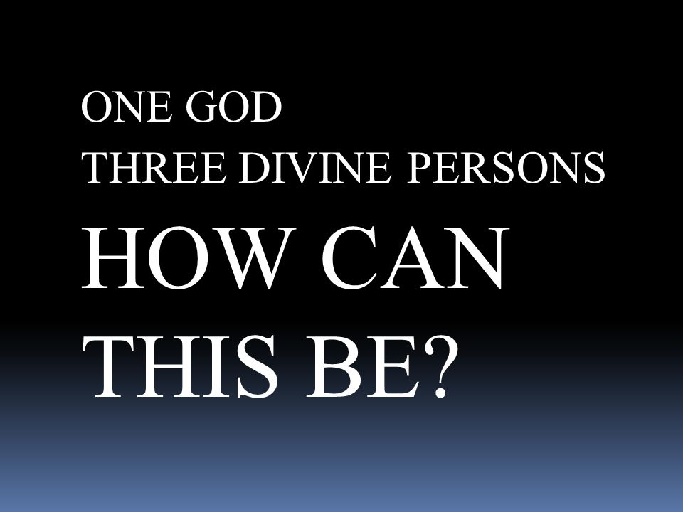 ONE GOD THREE DIVINE PERSONS HOW CAN THIS BE