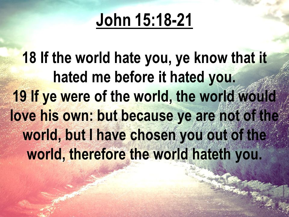 John 15:18-21 18 If the world hate you, ye know that it hated me before it hated you.