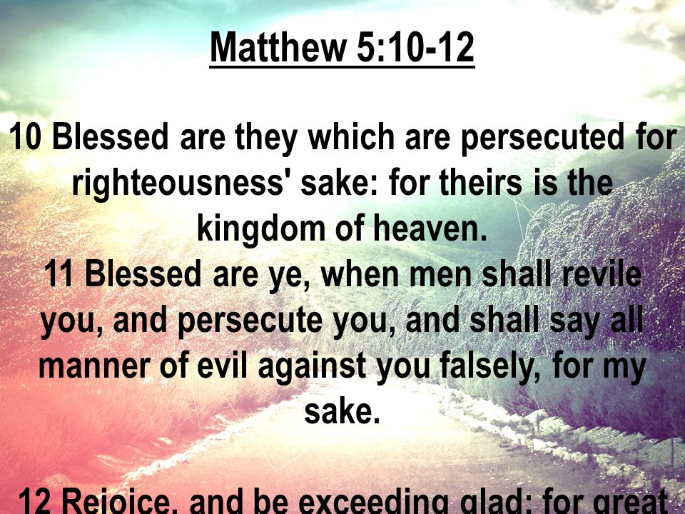 Matthew 5:10-12 10 Blessed are they which are persecuted for righteousness sake: for theirs is the kingdom of heaven.