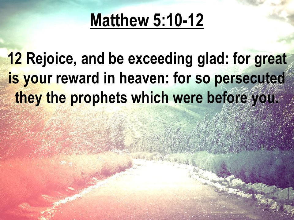 Matthew 5:10-12 12 Rejoice, and be exceeding glad: for great is your reward in heaven: for so persecuted they the prophets which were before you.