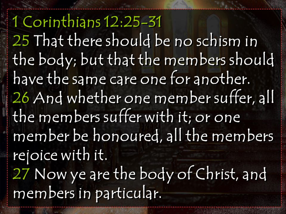 1 Corinthians 12:25-31 25 That there should be no schism in the body; but that the members should have the same care one for another.