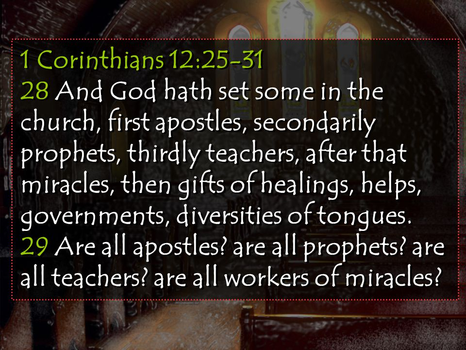 1 Corinthians 12:25-31 28 And God hath set some in the church, first apostles, secondarily prophets, thirdly teachers, after that miracles, then gifts of healings, helps, governments, diversities of tongues.