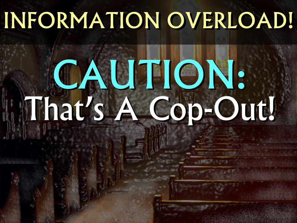 INFORMATION OVERLOAD! CAUTION: That's A Cop-Out!