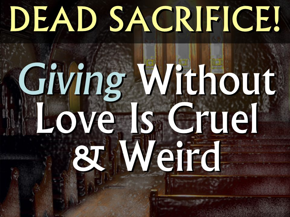 Giving Without Love Is Cruel & Weird