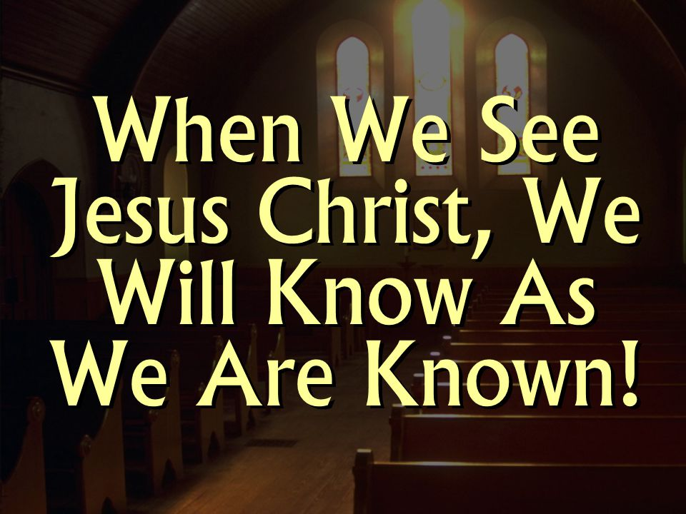 When We See Jesus Christ, We Will Know As We Are Known!