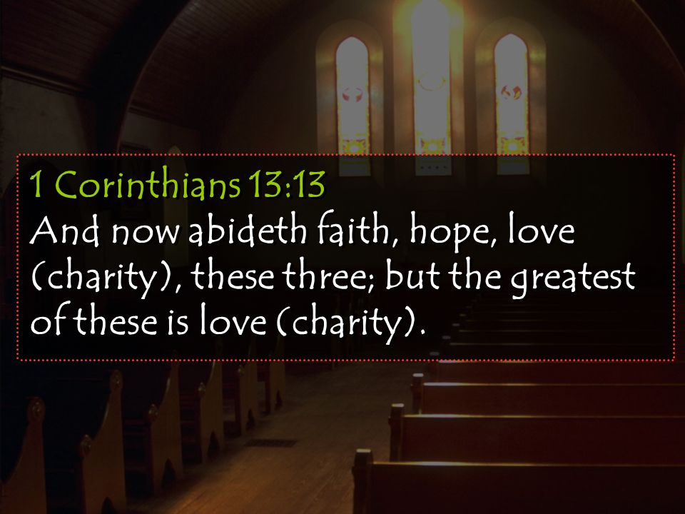 1 Corinthians 13:13 And now abideth faith, hope, love (charity), these three; but the greatest of these is love (charity).