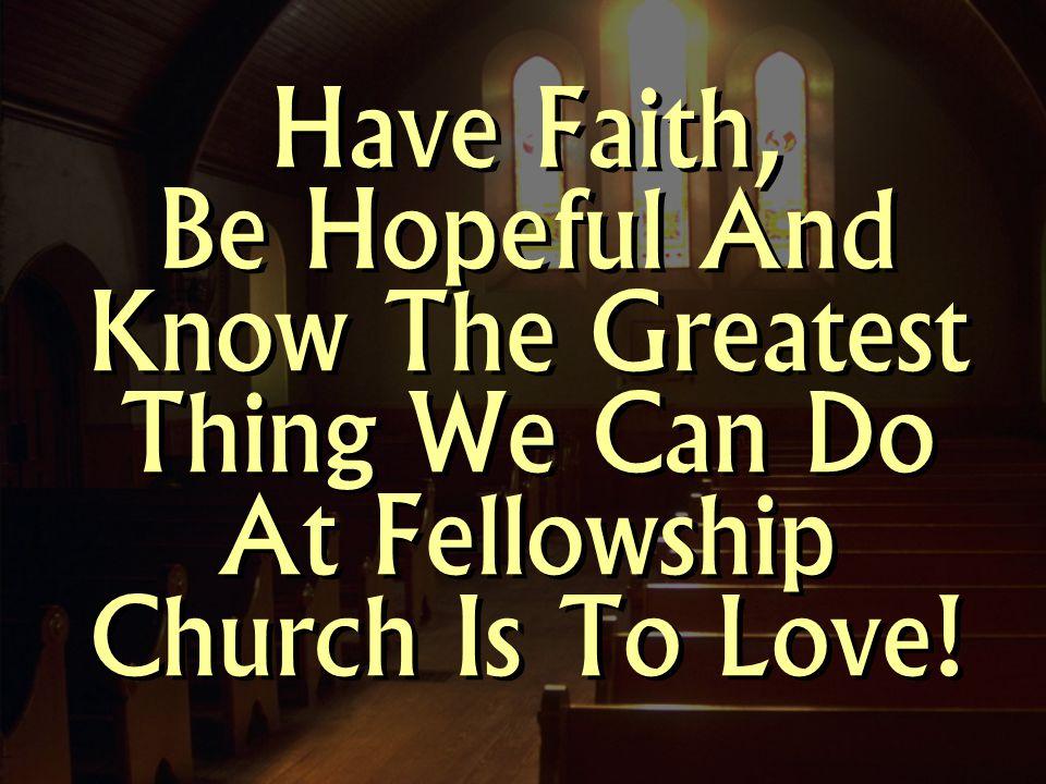 Have Faith, Be Hopeful And Know The Greatest Thing We Can Do At Fellowship Church Is To Love!