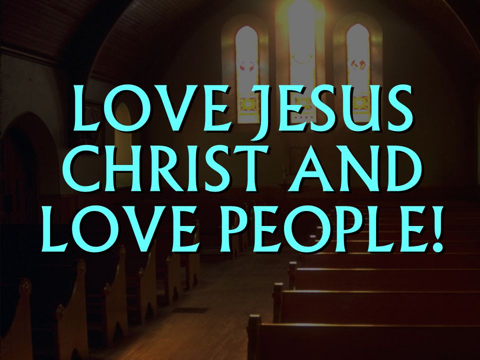 LOVE JESUS CHRIST AND LOVE PEOPLE!