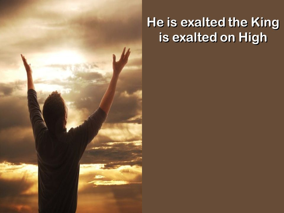 He is exalted the King is exalted on High
