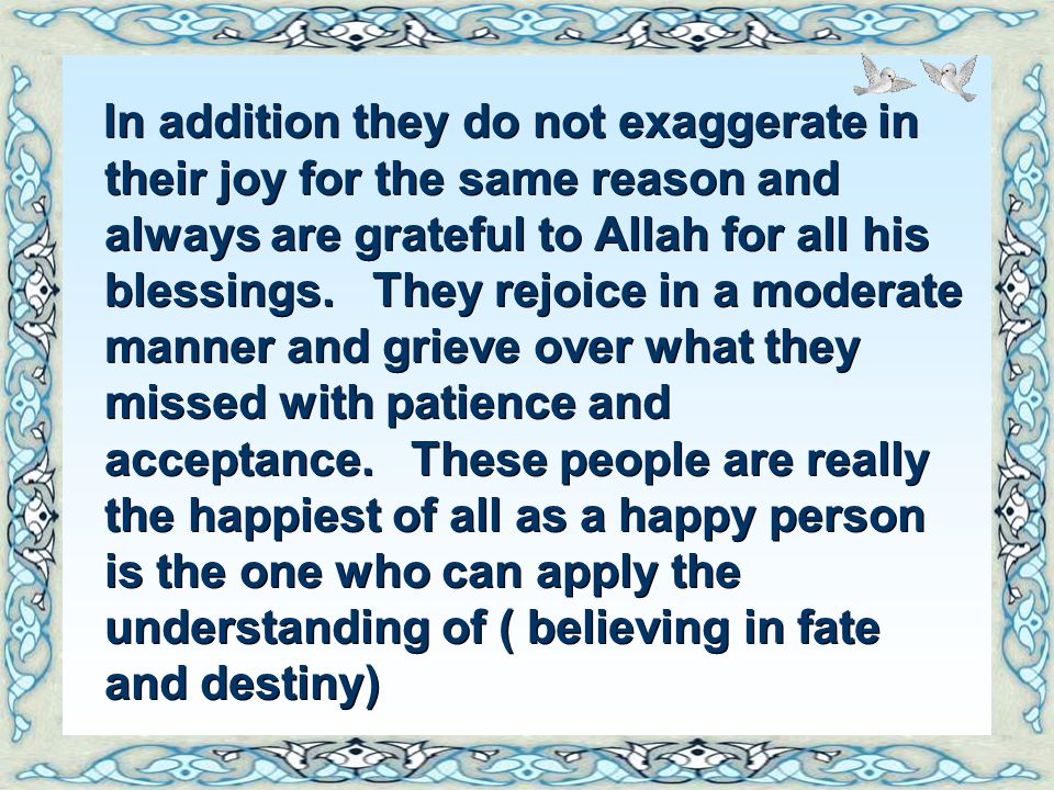 In addition they do not exaggerate in their joy for the same reason and always are grateful to Allah for all his blessings. They rejoice in a moderate manner and grieve over what they missed with patience and acceptance. These people are really the happiest of all as a happy person is the one who can apply the understanding of ( believing in fate and destiny)