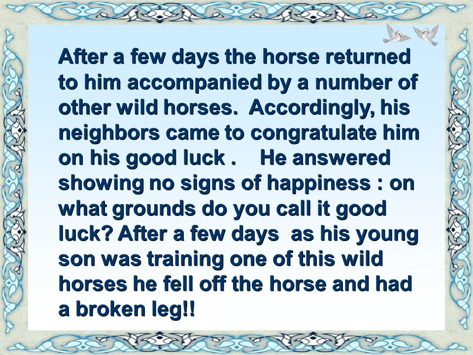 After a few days the horse returned to him accompanied by a number of other wild horses. Accordingly, his neighbors came to congratulate him on his good luck . He answered showing no signs of happiness : on what grounds do you call it good luck.