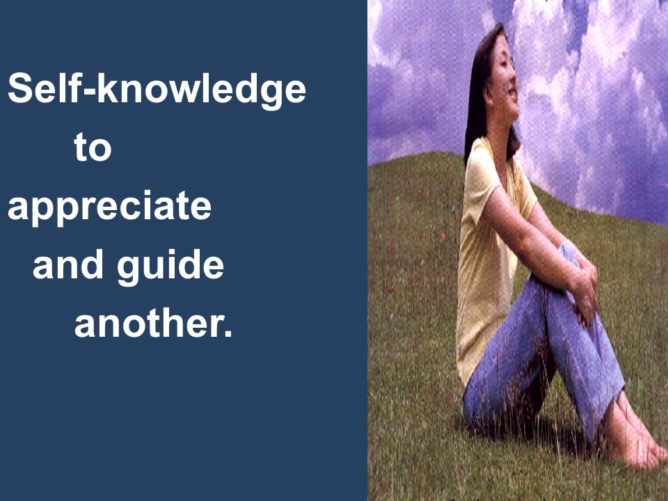Self-knowledge to appreciate and guide another.