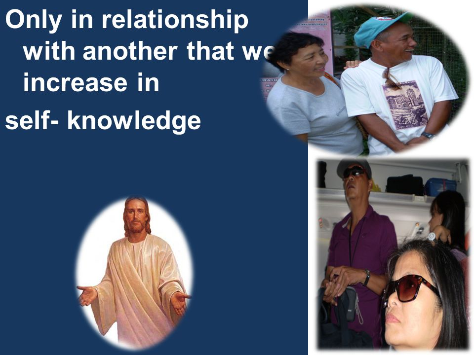 Only in relationship with another that we increase in self- knowledge