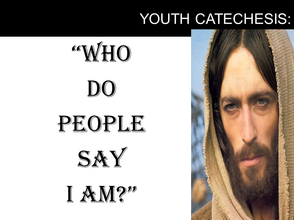 YOUTH CATECHESIS: WHO DO PEOPLE SAY I AM