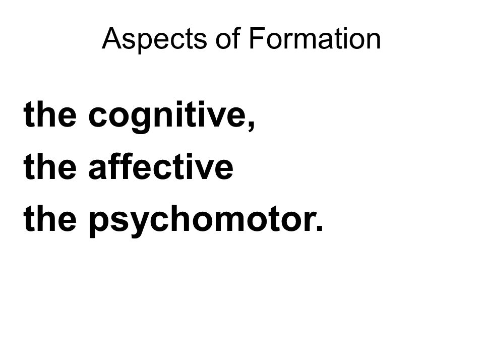 Aspects of Formation the cognitive, the affective the psychomotor.