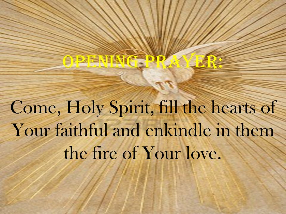 Opening Prayer: Come, Holy Spirit, fill the hearts of Your faithful and enkindle in them the fire of Your love.