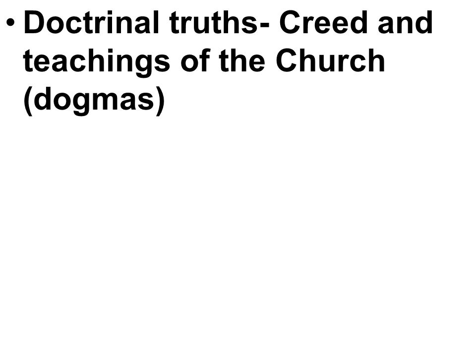 Doctrinal truths- Creed and teachings of the Church (dogmas)