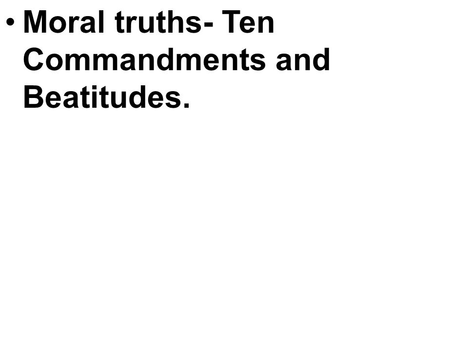 Moral truths- Ten Commandments and Beatitudes.