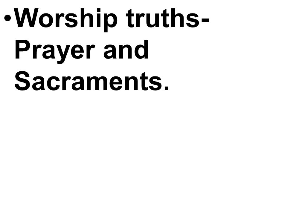 Worship truths- Prayer and Sacraments.