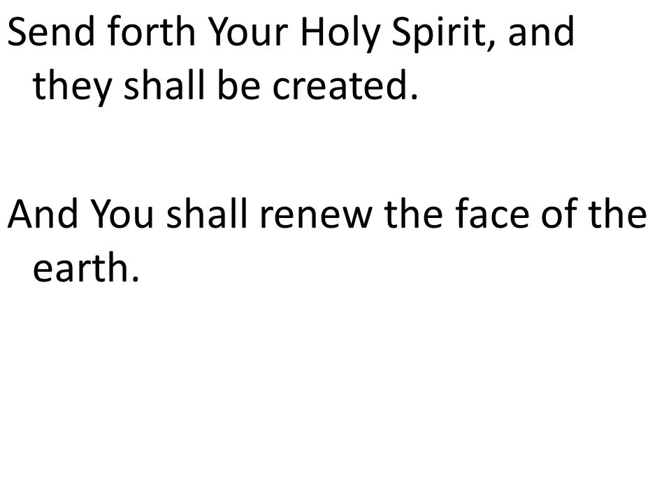 Send forth Your Holy Spirit, and they shall be created