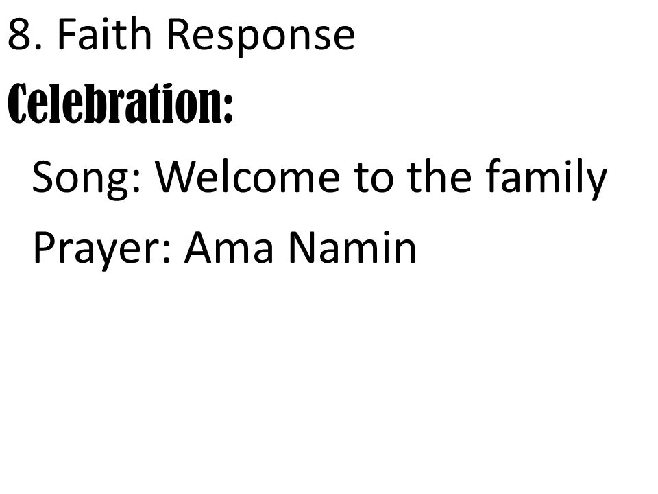 8. Faith Response Celebration: Song: Welcome to the family Prayer: Ama Namin