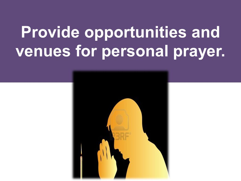 Provide opportunities and venues for personal prayer.