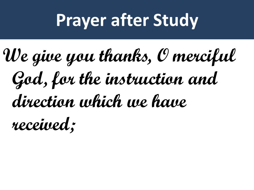 Prayer after Study We give you thanks, O merciful God, for the instruction and direction which we have received;
