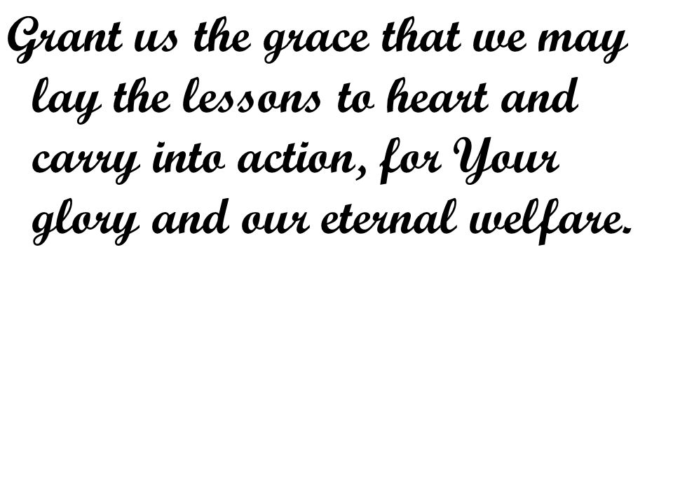Grant us the grace that we may lay the lessons to heart and carry into action, for Your glory and our eternal welfare.