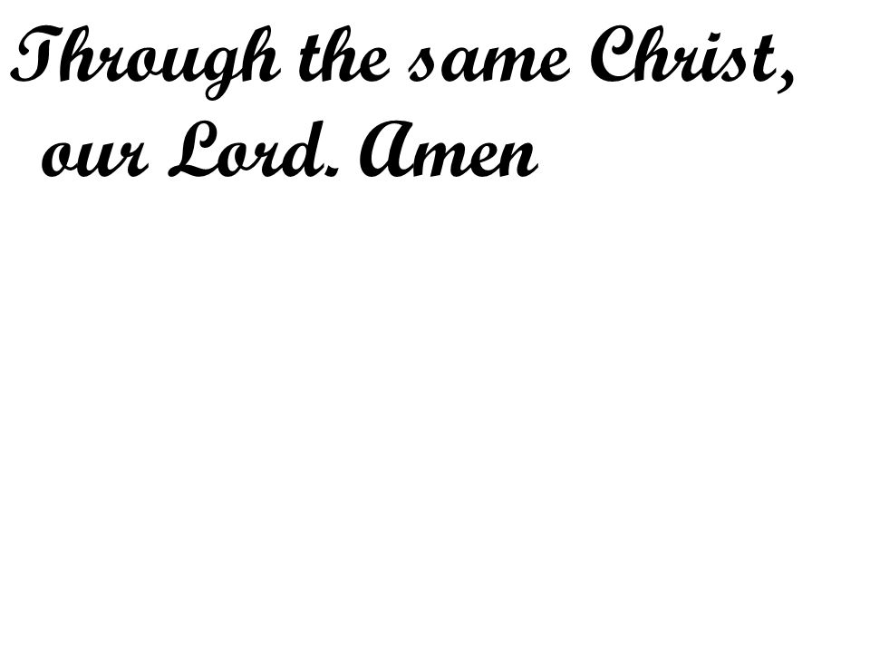 Through the same Christ, our Lord. Amen