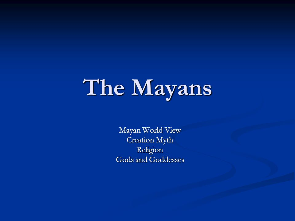 Mayan World View Creation Myth Religion Gods and Goddesses