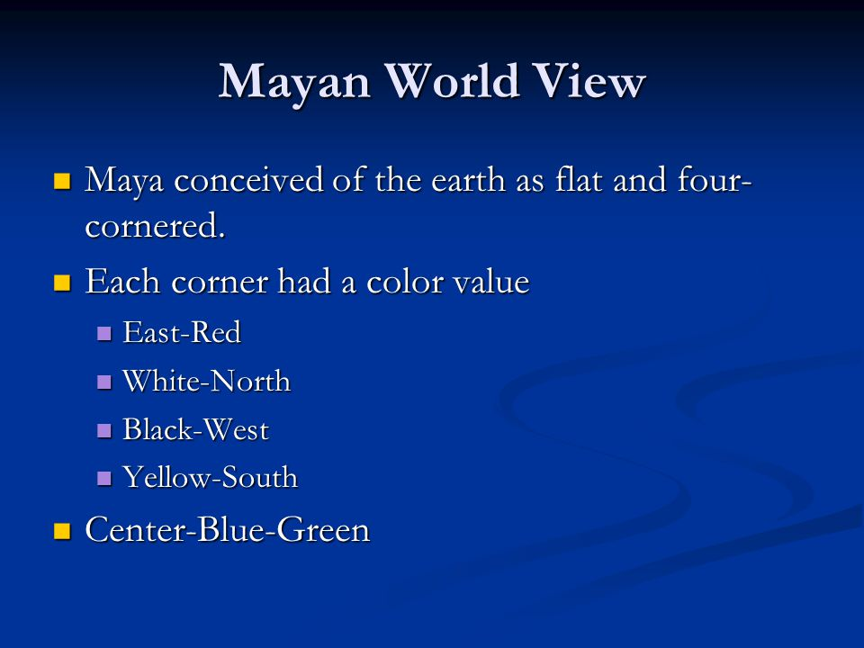 Mayan World View Maya conceived of the earth as flat and four-cornered. Each corner had a color value.