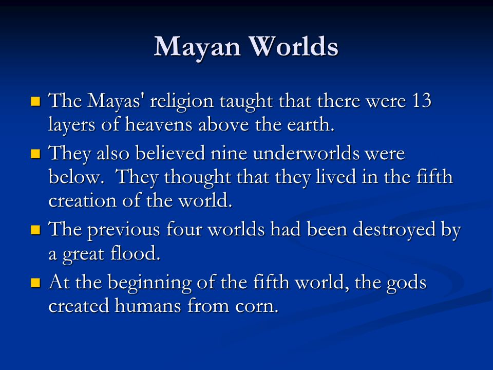 Mayan Worlds The Mayas religion taught that there were 13 layers of heavens above the earth.