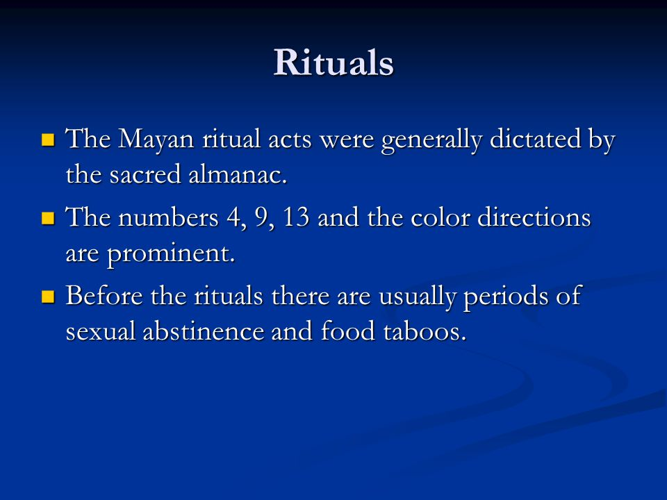Rituals The Mayan ritual acts were generally dictated by the sacred almanac. The numbers 4, 9, 13 and the color directions are prominent.