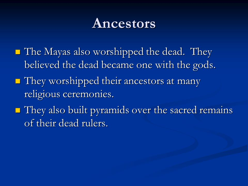 Ancestors The Mayas also worshipped the dead. They believed the dead became one with the gods.