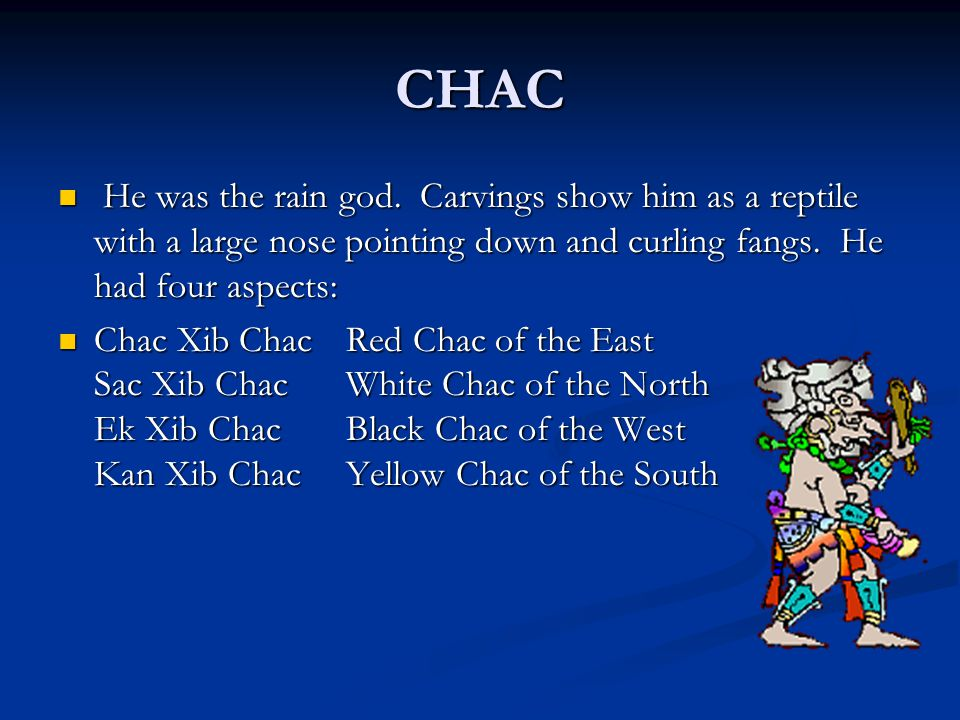 CHAC He was the rain god. Carvings show him as a reptile with a large nose pointing down and curling fangs. He had four aspects: