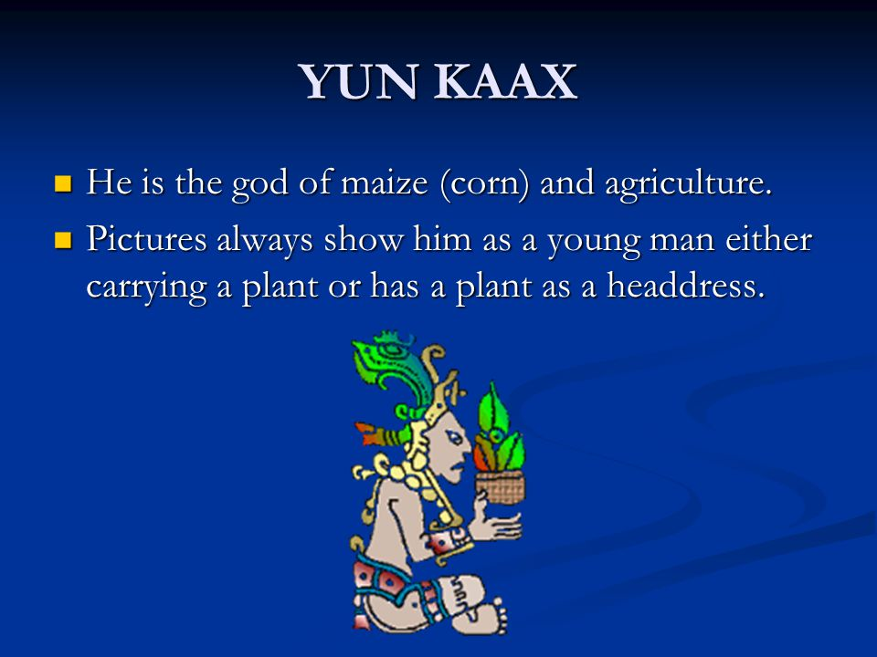 YUN KAAX He is the god of maize (corn) and agriculture.