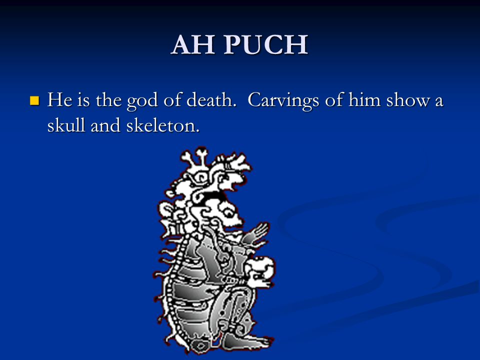AH PUCH He is the god of death. Carvings of him show a skull and skeleton.