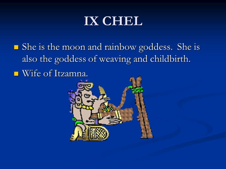 IX CHEL She is the moon and rainbow goddess. She is also the goddess of weaving and childbirth.