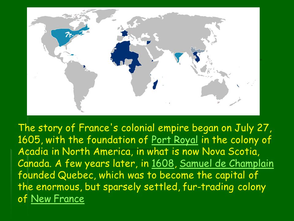 The story of France s colonial empire began on July 27, 1605, with the foundation of Port Royal in the colony of Acadia in North America, in what is now Nova Scotia, Canada.