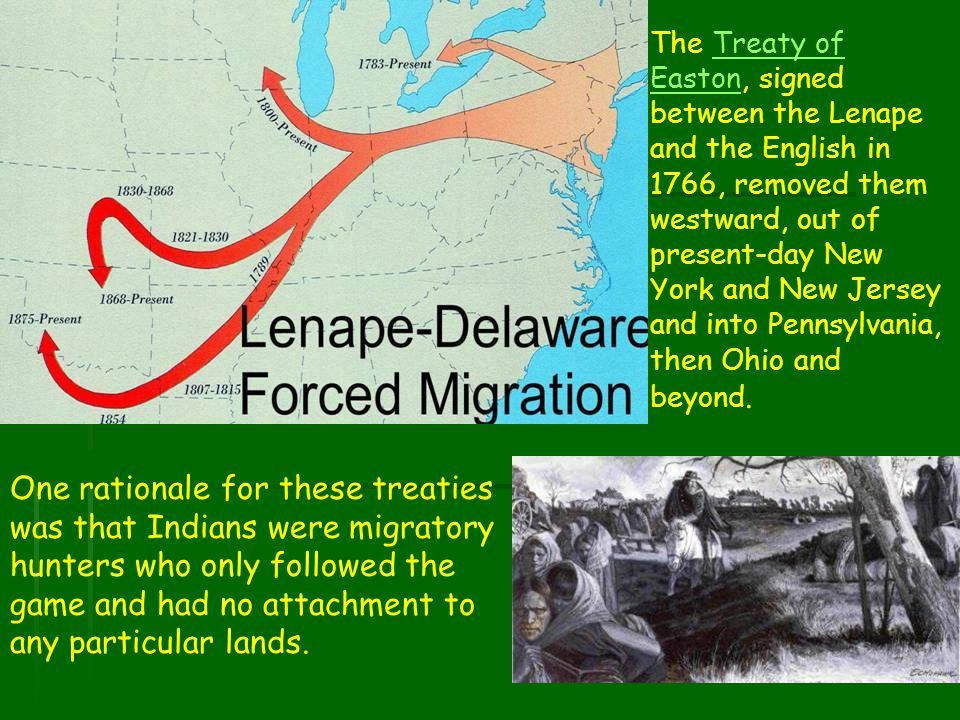 The Treaty of Easton, signed between the Lenape and the English in 1766, removed them westward, out of present-day New York and New Jersey and into Pennsylvania, then Ohio and beyond.