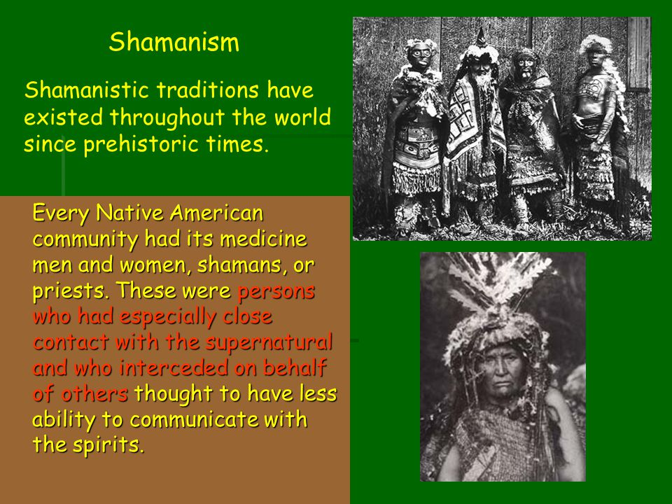 Shamanism Shamanistic traditions have existed throughout the world since prehistoric times.